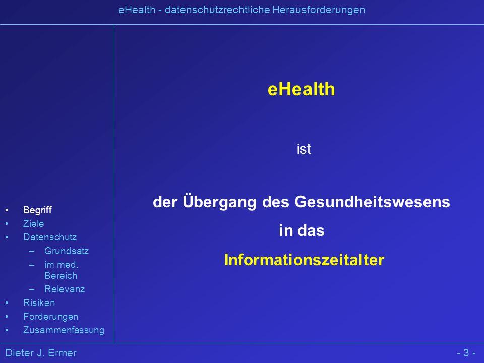 Dieter J. Ermer eHealth - datenschutzrechtliche Herausforderungen - 3 - eHealth ist der Übergang des Gesundheitswesens in das Informationszeitalter Be