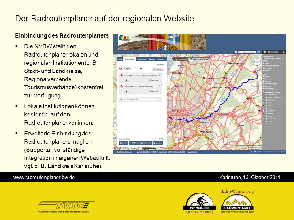 www.radroutenplaner-bw.de Karlsruhe, 13. Oktober 2011 Einbindung des Radroutenplaners Die NVBW stellt den Radroutenplaner lokalen und regionalen Insti