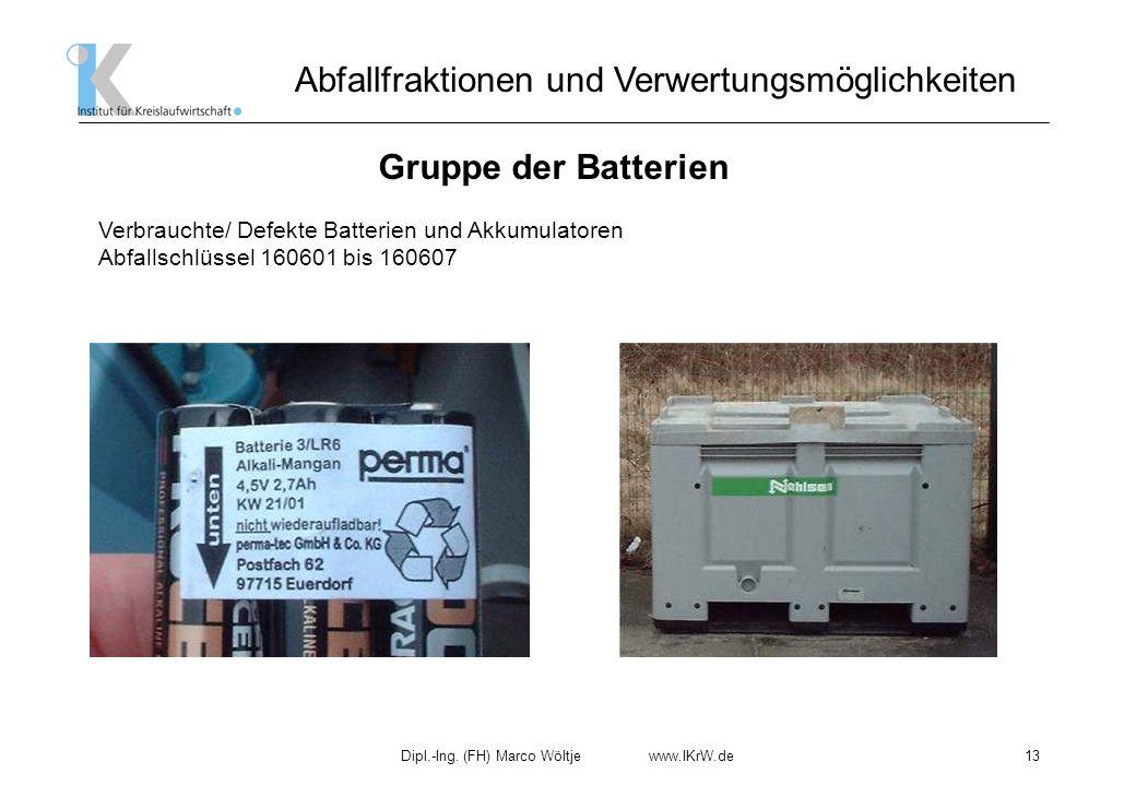 Dipl.-Ing. (FH) Marco Wöltje www.IKrW.de13 Abfallfraktionen und Verwertungsmöglichkeiten Gruppe der Batterien Verbrauchte/ Defekte Batterien und Akkum