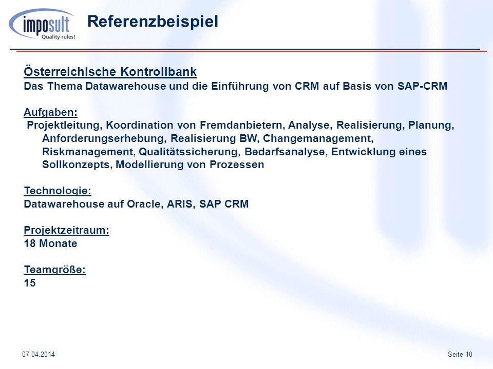 Seite 1007.04.2014 Referenzbeispiel Österreichische Kontrollbank Das Thema Datawarehouse und die Einführung von CRM auf Basis von SAP-CRM Aufgaben: Projektleitung, Koordination von Fremdanbietern, Analyse, Realisierung, Planung, Anforderungserhebung, Realisierung BW, Changemanagement, Riskmanagement, Qualitätssicherung, Bedarfsanalyse, Entwicklung eines Sollkonzepts, Modellierung von Prozessen Technologie: Datawarehouse auf Oracle, ARIS, SAP CRM Projektzeitraum: 18 Monate Teamgröße: 15