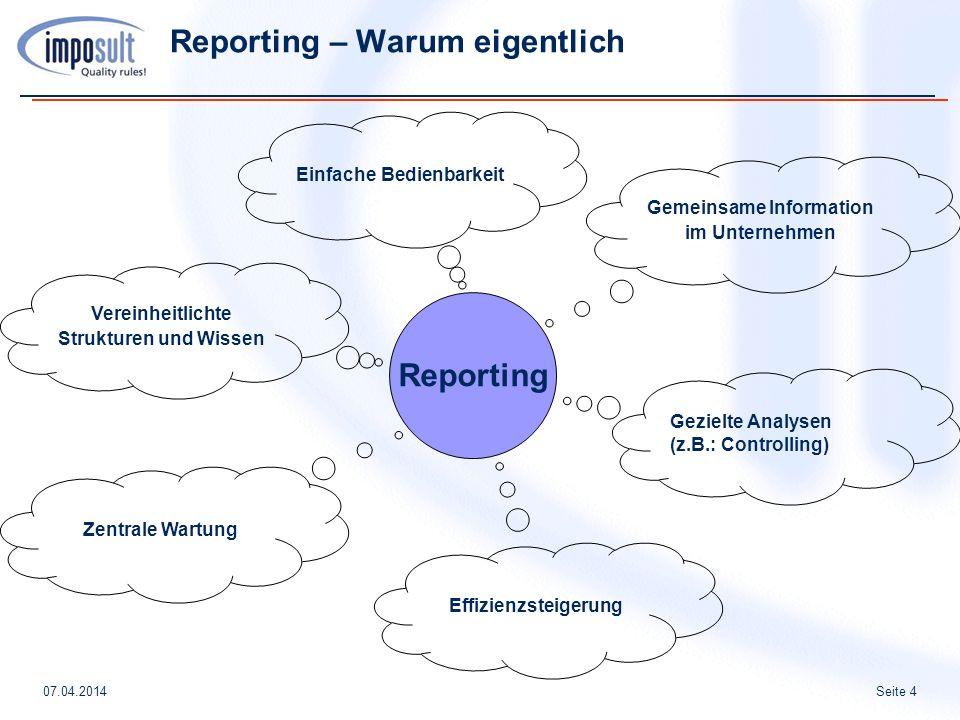 Seite 407.04.2014 Reporting – Warum eigentlich Gemeinsame Information im Unternehmen Einfache Bedienbarkeit Reporting Gezielte Analysen (z.B.: Controlling) Vereinheitlichte Strukturen und Wissen Effizienzsteigerung Zentrale Wartung