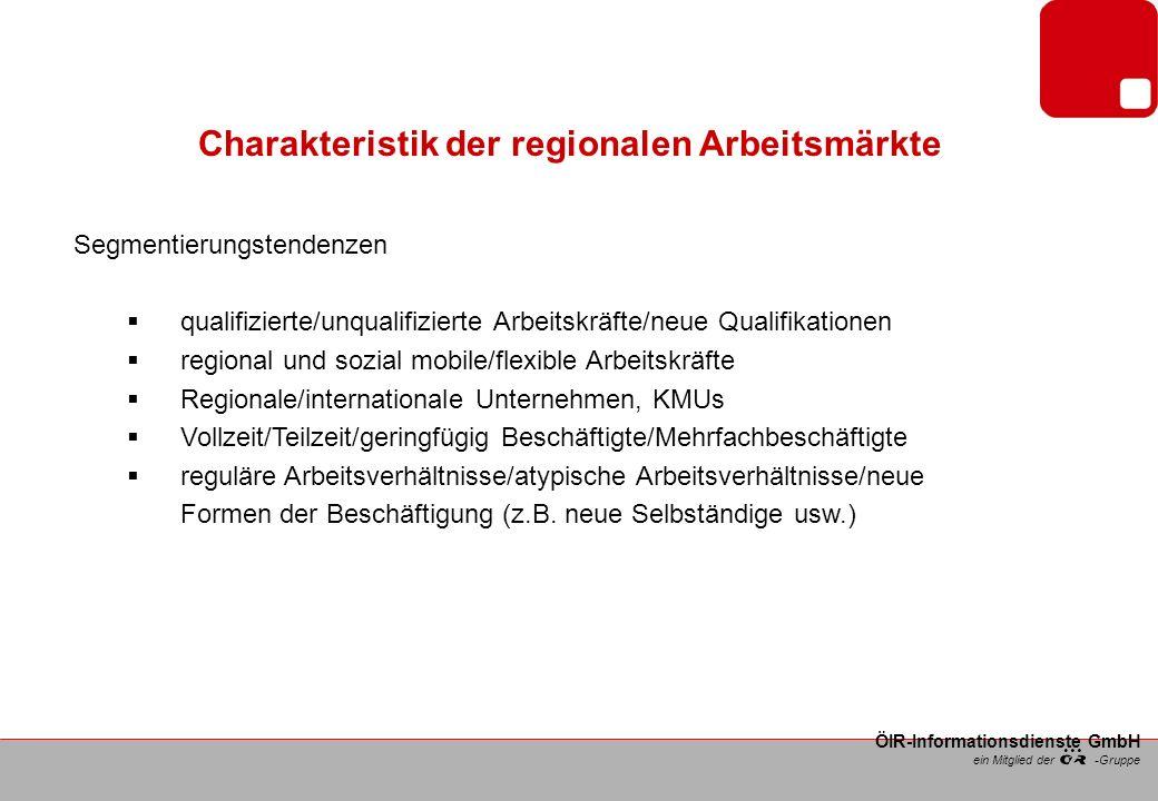 ein Mitglied der -Gruppe ÖIR-Informationsdienste GmbH Charakteristik der regionalen Arbeitsmärkte Segmentierungstendenzen qualifizierte/unqualifizierte Arbeitskräfte/neue Qualifikationen regional und sozial mobile/flexible Arbeitskräfte Regionale/internationale Unternehmen, KMUs Vollzeit/Teilzeit/geringfügig Beschäftigte/Mehrfachbeschäftigte reguläre Arbeitsverhältnisse/atypische Arbeitsverhältnisse/neue Formen der Beschäftigung (z.B.