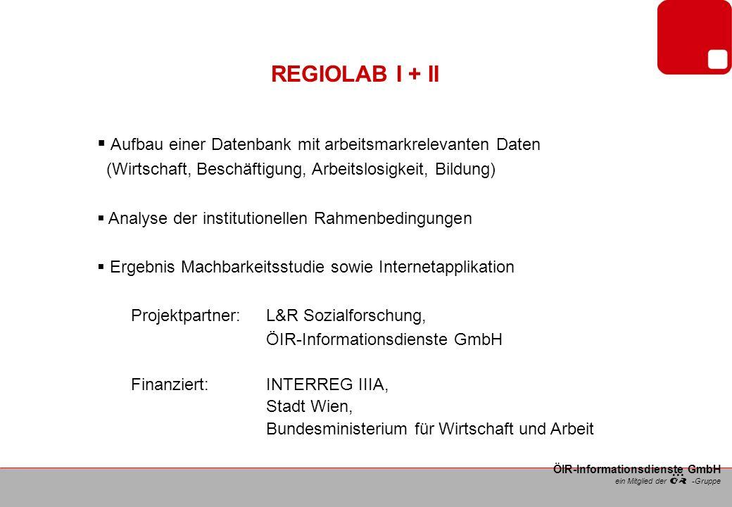 ein Mitglied der -Gruppe ÖIR-Informationsdienste GmbH REGIOLAB I + II Aufbau einer Datenbank mit arbeitsmarkrelevanten Daten (Wirtschaft, Beschäftigung, Arbeitslosigkeit, Bildung) Analyse der institutionellen Rahmenbedingungen Ergebnis Machbarkeitsstudie sowie Internetapplikation Projektpartner: L&R Sozialforschung, ÖIR-Informationsdienste GmbH Finanziert: INTERREG IIIA, Stadt Wien, Bundesministerium für Wirtschaft und Arbeit