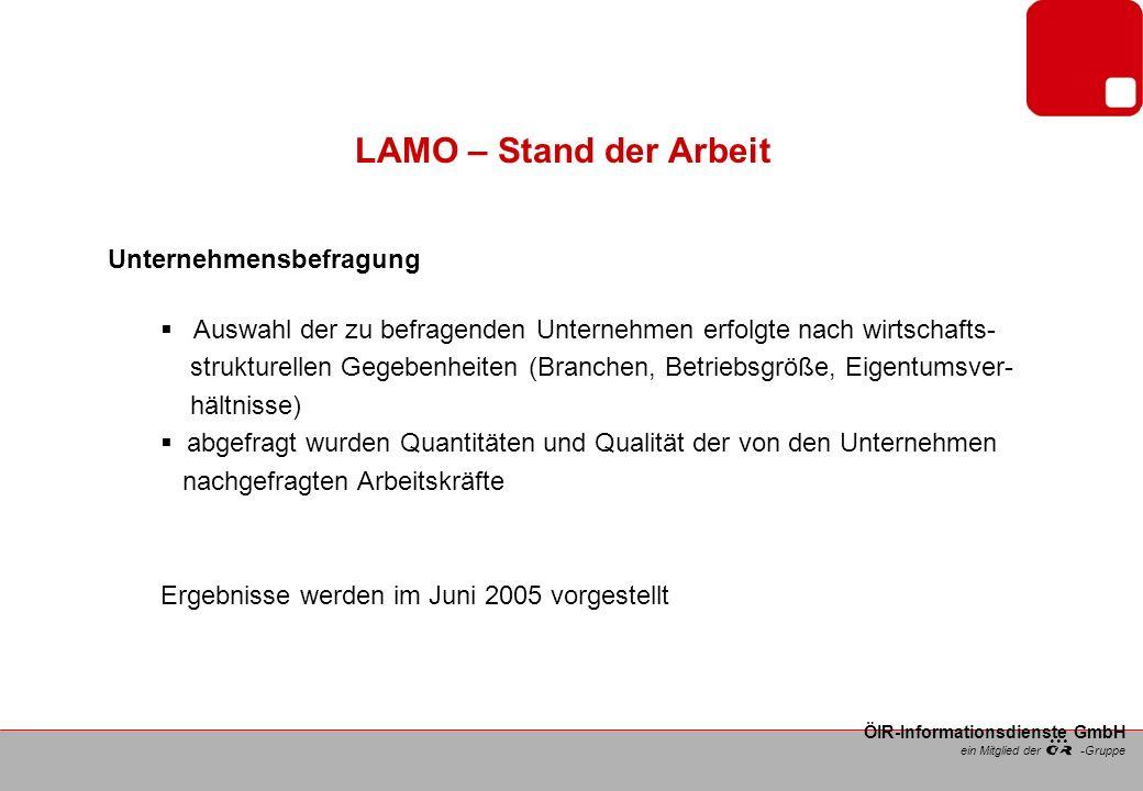 ein Mitglied der -Gruppe ÖIR-Informationsdienste GmbH LAMO – Stand der Arbeit Unternehmensbefragung Auswahl der zu befragenden Unternehmen erfolgte nach wirtschafts- strukturellen Gegebenheiten (Branchen, Betriebsgröße, Eigentumsver- hältnisse) abgefragt wurden Quantitäten und Qualität der von den Unternehmen nachgefragten Arbeitskräfte Ergebnisse werden im Juni 2005 vorgestellt