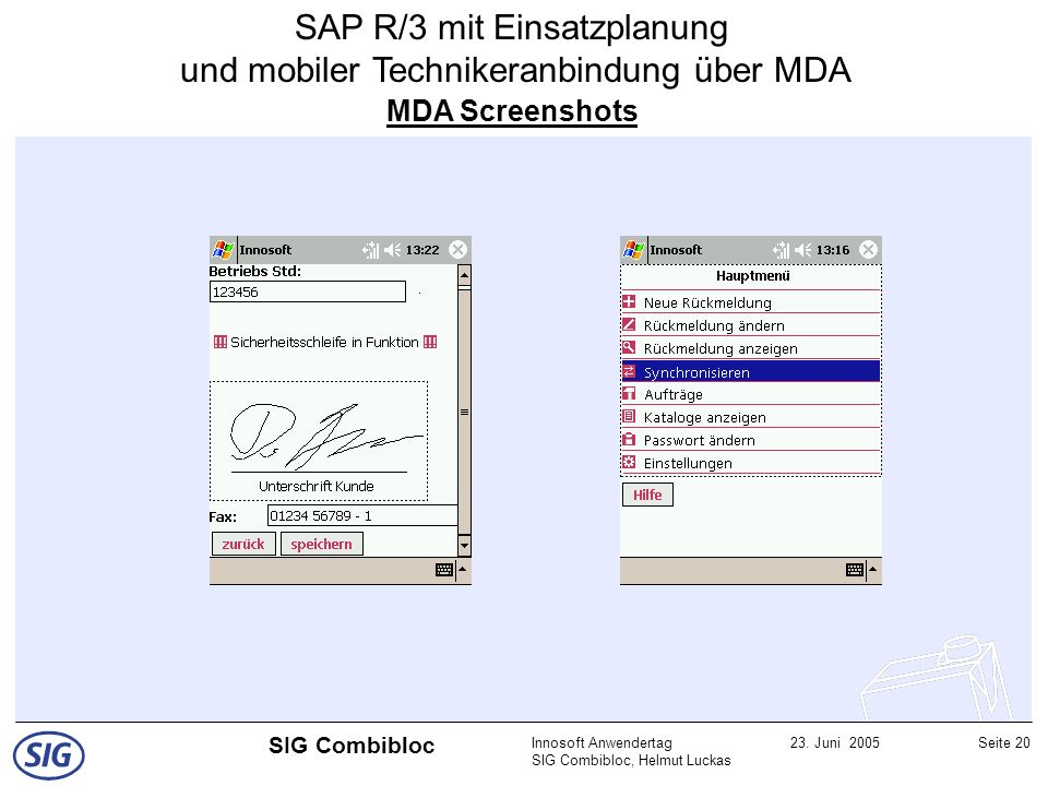 Innosoft Anwendertag SIG Combibloc, Helmut Luckas 23. Juni 2005Seite 20 SIG Combibloc MDA Screenshots SAP R/3 mit Einsatzplanung und mobiler Techniker