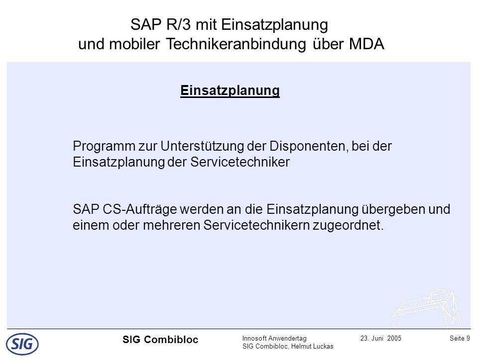 Innosoft Anwendertag SIG Combibloc, Helmut Luckas 23. Juni 2005Seite 9 SIG Combibloc SAP R/3 mit Einsatzplanung und mobiler Technikeranbindung über MD
