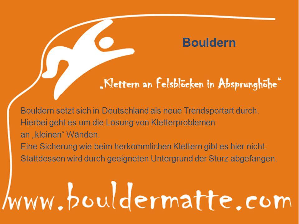 Bouldern Bouldern setzt sich in Deutschland als neue Trendsportart durch. Hierbei geht es um die Lösung von Kletterproblemen an kleinen Wänden. Eine S