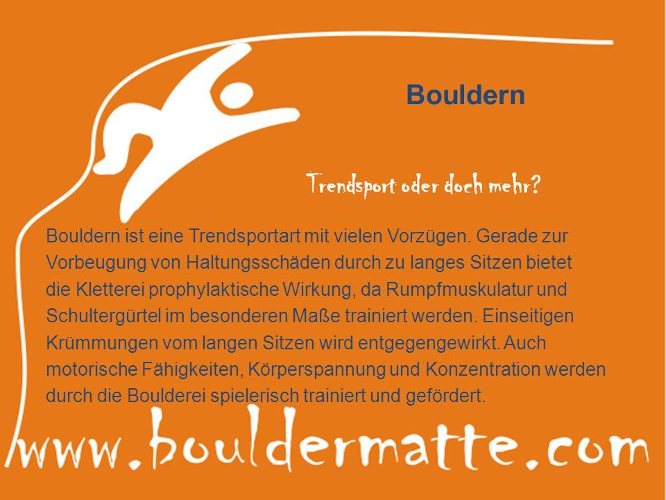 Bouldern Bouldern ist eine Trendsportart mit vielen Vorzügen. Gerade zur Vorbeugung von Haltungsschäden durch zu langes Sitzen bietet die Kletterei pr