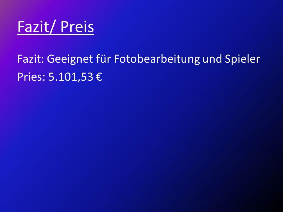 Fazit/ Preis Fazit: Geeignet für Fotobearbeitung und Spieler Pries: 5.101,53