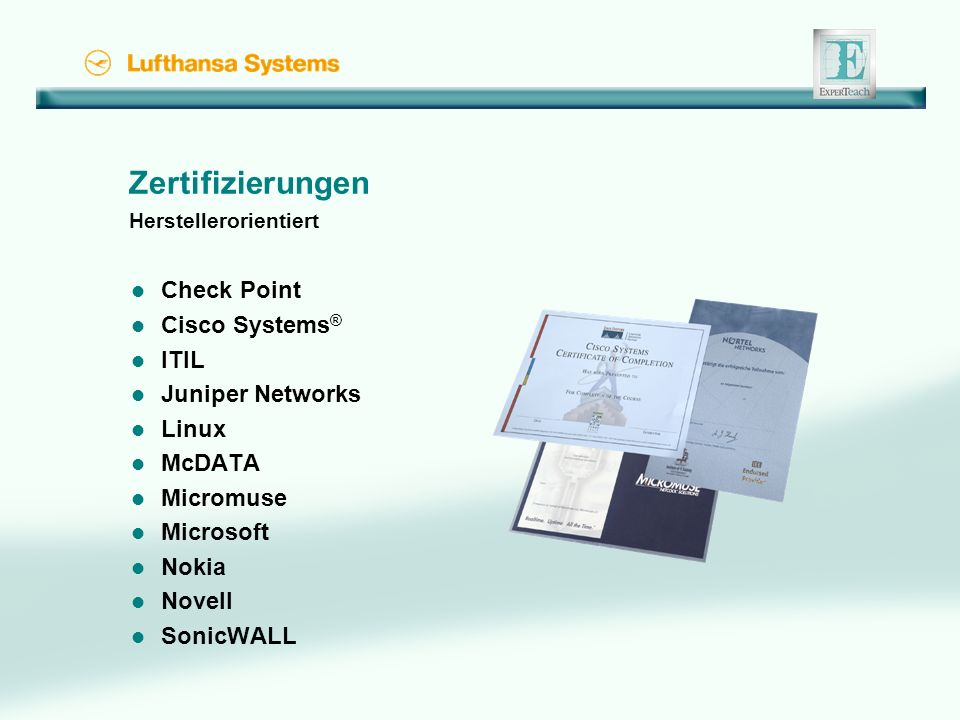 Zertifizierungen Herstellerorientiert l Check Point l Cisco Systems ® l ITIL l Juniper Networks l Linux l McDATA l Micromuse l Microsoft l Nokia l Novell l SonicWALL