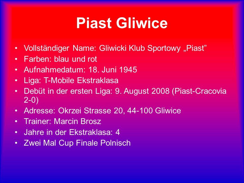 Piast Gliwice Vollständiger Name: Gliwicki Klub Sportowy Piast Farben: blau und rot Aufnahmedatum: 18. Juni 1945 Liga: T-Mobile Ekstraklasa Debüt in d