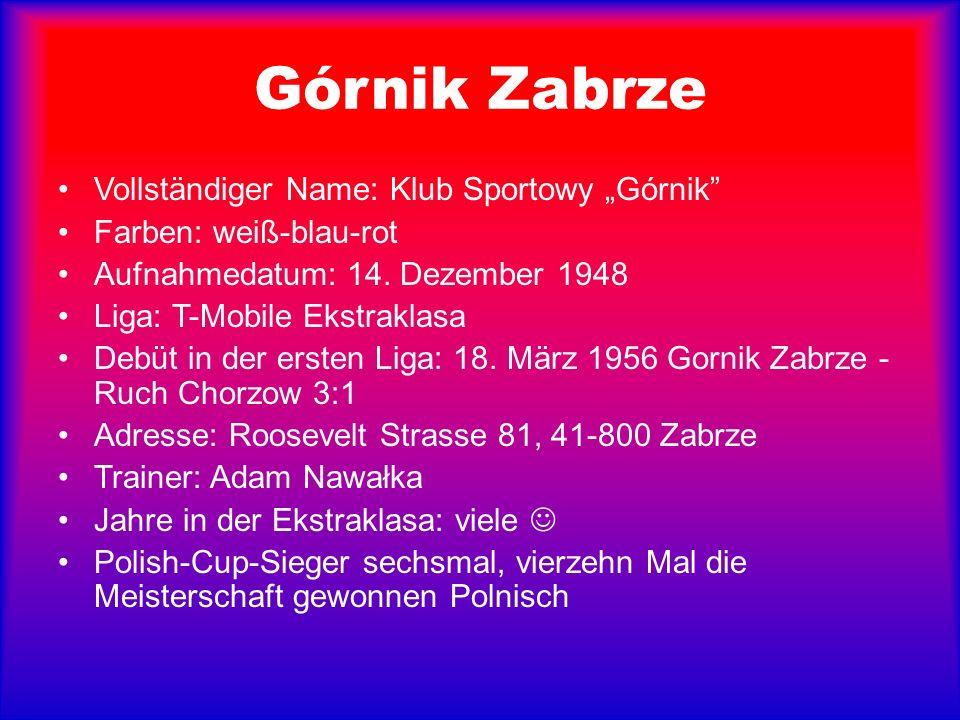Górnik Zabrze Vollständiger Name: Klub Sportowy Górnik Farben: weiß-blau-rot Aufnahmedatum: 14. Dezember 1948 Liga: T-Mobile Ekstraklasa Debüt in der