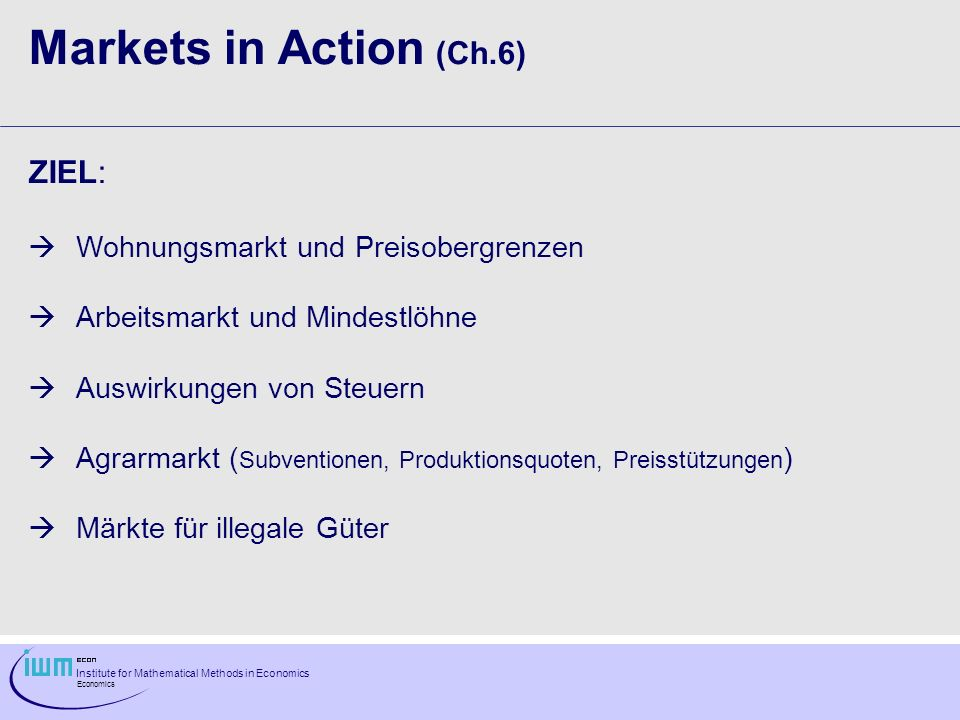 Institute for Mathematical Methods in Economics Economics Markets in Action (Ch.6) ZIEL: Wohnungsmarkt und Preisobergrenzen Arbeitsmarkt und Mindestlö