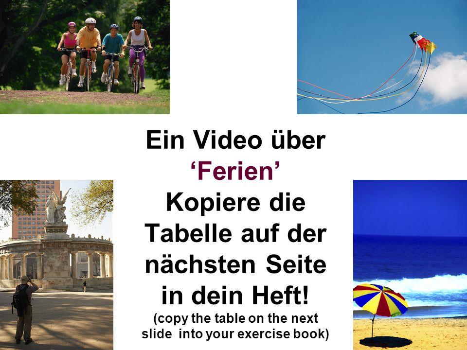 Ein Video über Ferien Kopiere die Tabelle auf der nächsten Seite in dein Heft! (copy the table on the next slide into your exercise book)