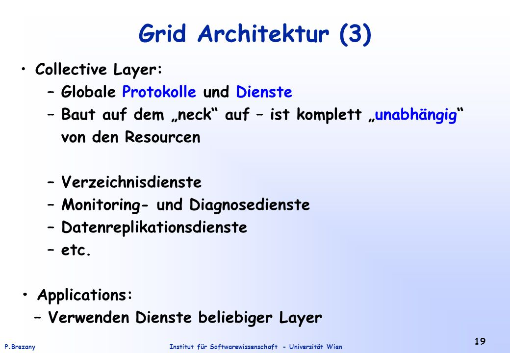 Institut für Softwarewissenschaft - Universität WienP.Brezany 19 Grid Architektur (3) Collective Layer: – Globale Protokolle und Dienste – Baut auf dem neck auf – ist komplett unabhängig von den Resourcen – Verzeichnisdienste – Monitoring- und Diagnosedienste – Datenreplikationsdienste – etc.