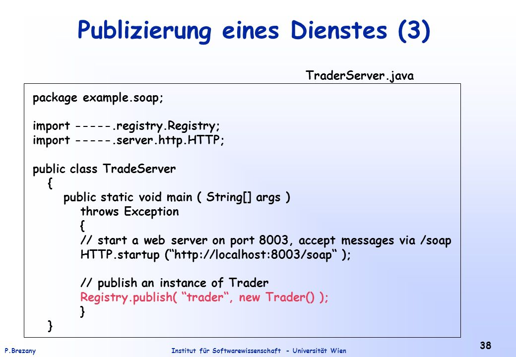 Institut für Softwarewissenschaft - Universität WienP.Brezany 38 Publizierung eines Dienstes (3) package example.soap; import -----.registry.Registry; import -----.server.http.HTTP; public class TradeServer { public static void main ( String[] args ) throws Exception { // start a web server on port 8003, accept messages via /soap HTTP.startup (http://localhost:8003/soap ); // publish an instance of Trader Registry.publish( trader, new Trader() ); } TraderServer.java