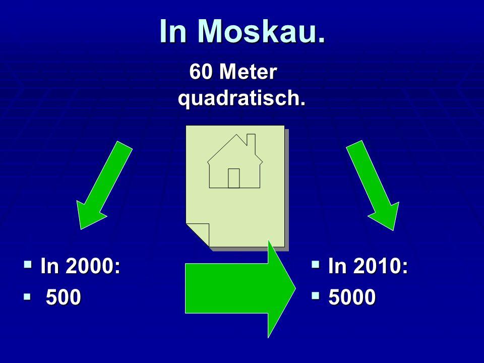 In Moskau. 60 Meter quadratisch. 60 Meter quadratisch. In 2000: In 2000: 500 500 In 2010: In 2010: 5000 5000