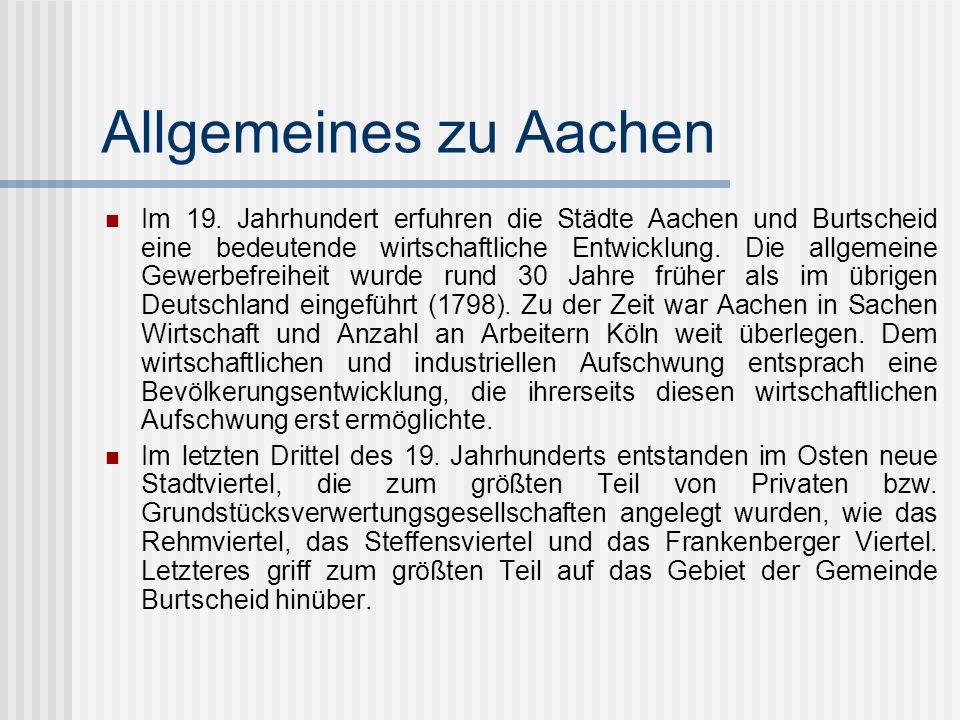 Allgemeines zu Aachen Im 19. Jahrhundert erfuhren die Städte Aachen und Burtscheid eine bedeutende wirtschaftliche Entwicklung. Die allgemeine Gewerbe