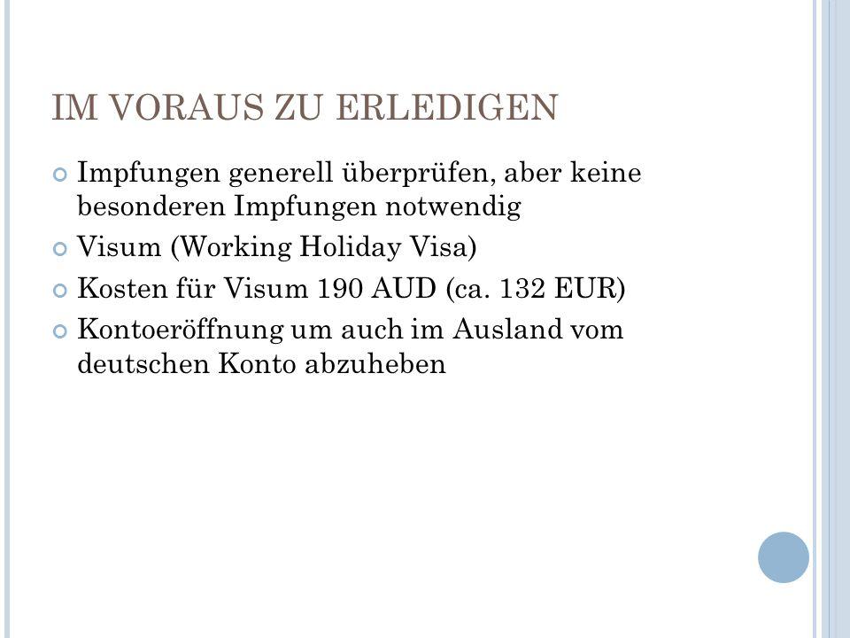 IM VORAUS ZU ERLEDIGEN Impfungen generell überprüfen, aber keine besonderen Impfungen notwendig Visum (Working Holiday Visa) Kosten für Visum 190 AUD