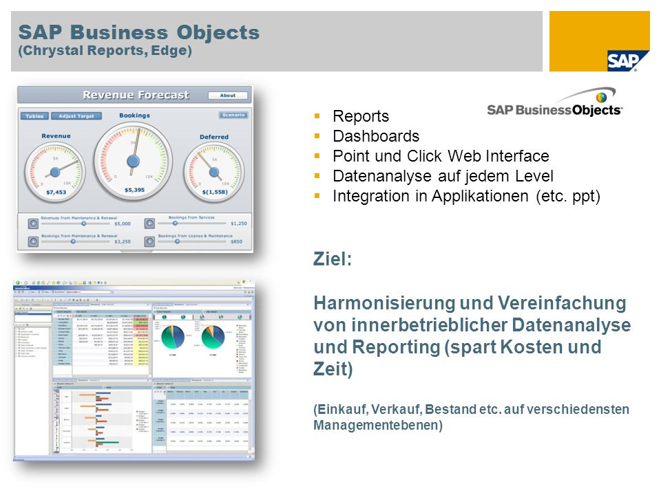SAP Business Objects (Chrystal Reports, Edge) Reports Dashboards Point und Click Web Interface Datenanalyse auf jedem Level Integration in Applikation