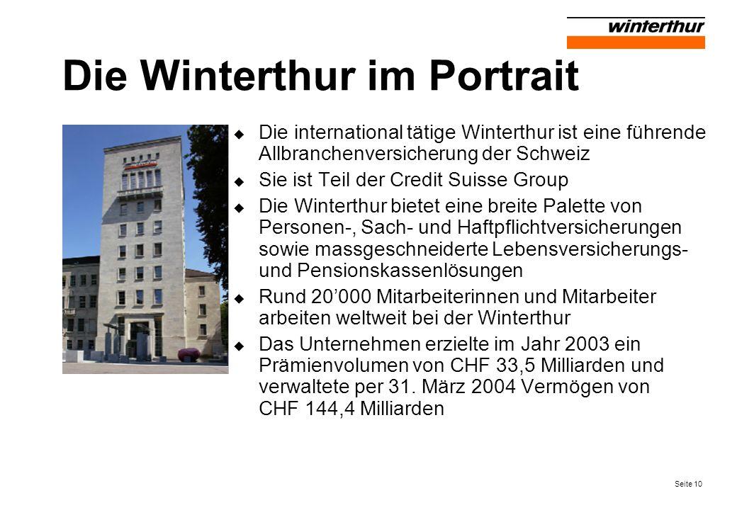 Seite 10 Die Winterthur im Portrait Die international tätige Winterthur ist eine führende Allbranchenversicherung der Schweiz Sie ist Teil der Credit Suisse Group Die Winterthur bietet eine breite Palette von Personen-, Sach- und Haftpflichtversicherungen sowie massgeschneiderte Lebensversicherungs- und Pensionskassenlösungen Rund 20000 Mitarbeiterinnen und Mitarbeiter arbeiten weltweit bei der Winterthur Das Unternehmen erzielte im Jahr 2003 ein Prämienvolumen von CHF 33,5 Milliarden und verwaltete per 31.