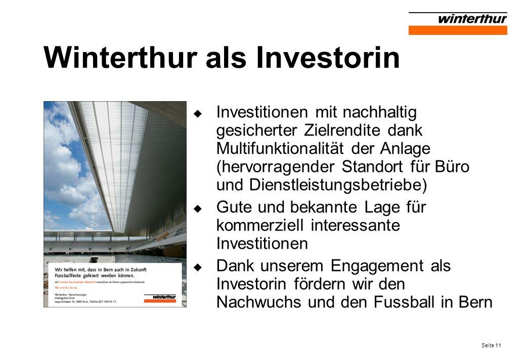 Seite 11 Winterthur als Investorin Investitionen mit nachhaltig gesicherter Zielrendite dank Multifunktionalität der Anlage (hervorragender Standort für Büro und Dienstleistungsbetriebe) Gute und bekannte Lage für kommerziell interessante Investitionen Dank unserem Engagement als Investorin fördern wir den Nachwuchs und den Fussball in Bern