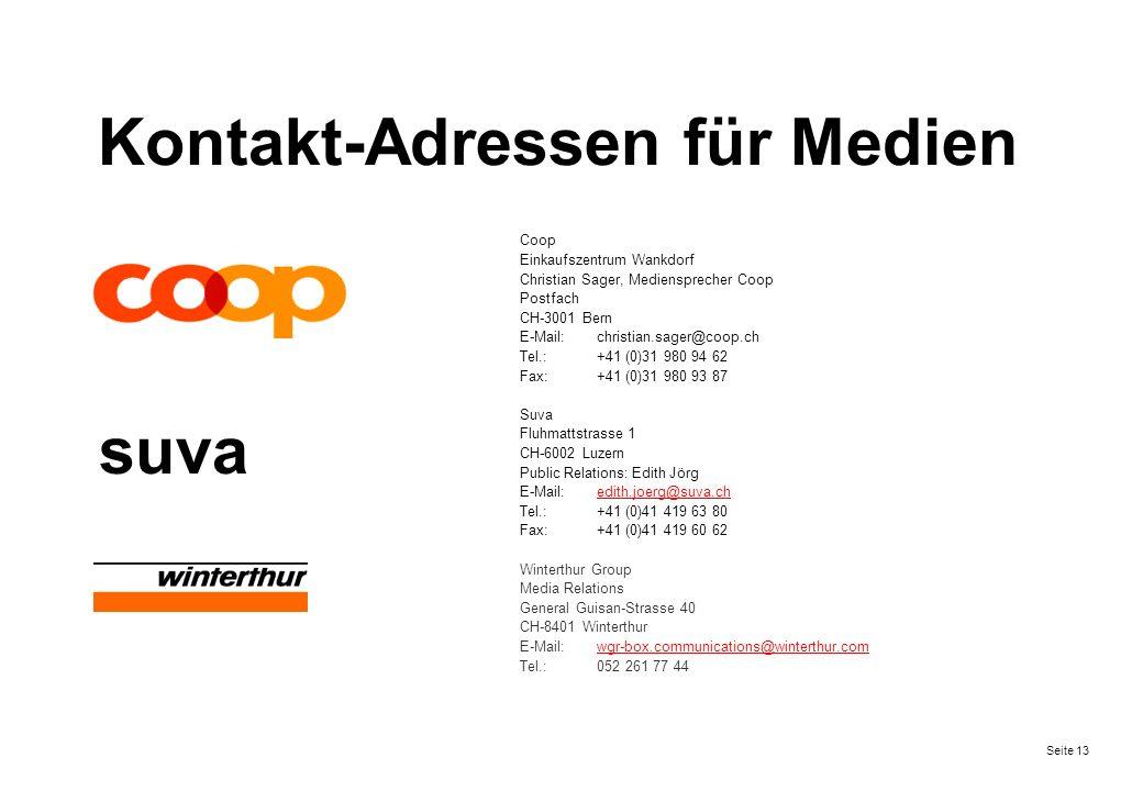 Seite 13 Kontakt-Adressen für Medien Coop Einkaufszentrum Wankdorf Christian Sager, Mediensprecher Coop Postfach CH-3001 Bern E-Mail:christian.sager@coop.ch Tel.:+41 (0)31 980 94 62 Fax:+41 (0)31 980 93 87 Suva Fluhmattstrasse 1 CH-6002 Luzern Public Relations: Edith Jörg E-Mail:edith.joerg@suva.chedith.joerg@suva.ch Tel.:+41 (0)41 419 63 80 Fax:+41 (0)41 419 60 62 Winterthur Group Media Relations General Guisan-Strasse 40 CH-8401 Winterthur E-Mail:wgr-box.communications@winterthur.comwgr-box.communications@winterthur.com Tel.:052 261 77 44 suva