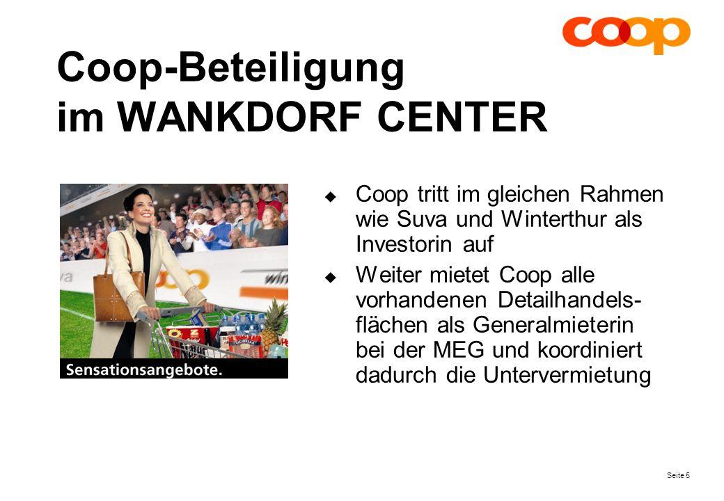 Seite 5 Coop-Beteiligung im WANKDORF CENTER Coop tritt im gleichen Rahmen wie Suva und Winterthur als Investorin auf Weiter mietet Coop alle vorhandenen Detailhandels- flächen als Generalmieterin bei der MEG und koordiniert dadurch die Untervermietung