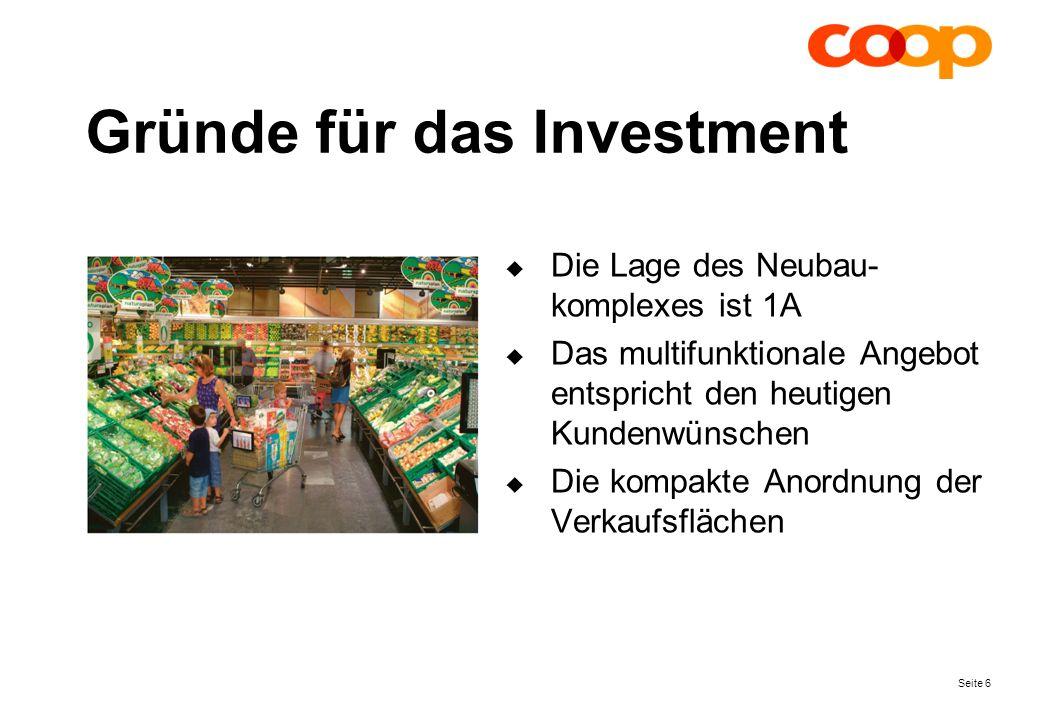Seite 6 Gründe für das Investment Die Lage des Neubau- komplexes ist 1A Das multifunktionale Angebot entspricht den heutigen Kundenwünschen Die kompakte Anordnung der Verkaufsflächen