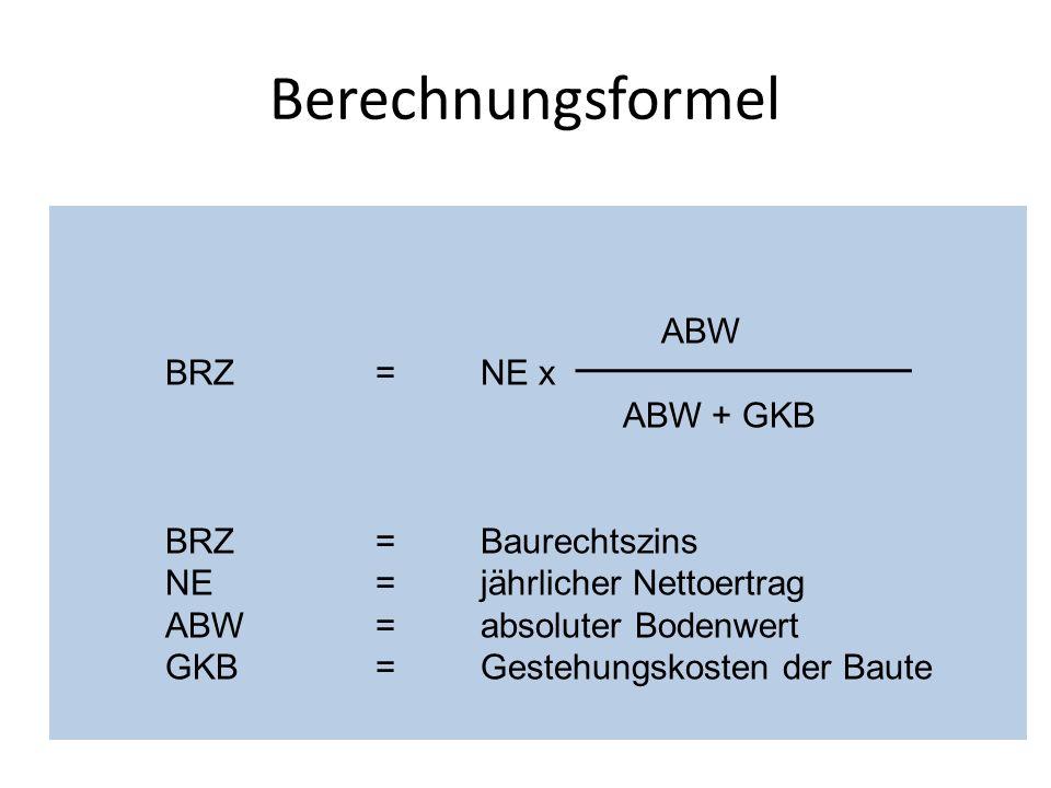 Berechnungsformel ABW BRZ = NE x ABW + GKB BRZ=Baurechtszins NE=jährlicher Nettoertrag ABW=absoluter Bodenwert GKB=Gestehungskosten der Baute