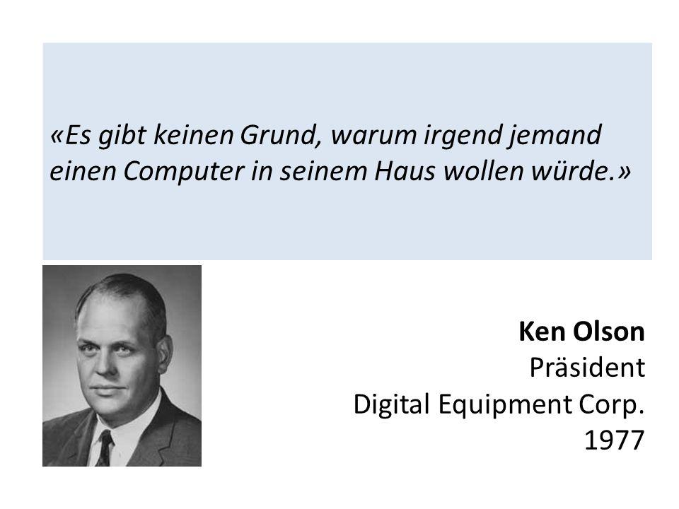 «Es gibt keinen Grund, warum irgend jemand einen Computer in seinem Haus wollen würde.» Ken Olson Präsident Digital Equipment Corp. 1977
