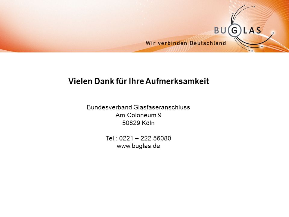 Vielen Dank für Ihre Aufmerksamkeit Bundesverband Glasfaseranschluss Am Coloneum 9 50829 Köln Tel.: 0221 – 222 56080 www.buglas.de