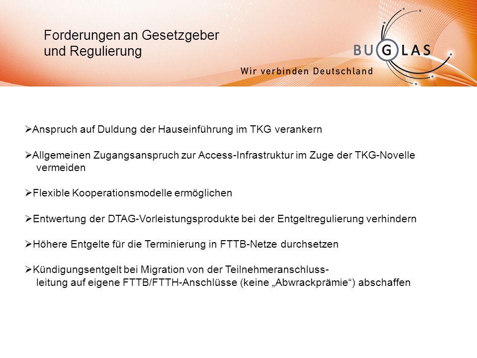 Forderungen an Gesetzgeber und Regulierung Anspruch auf Duldung der Hauseinführung im TKG verankern Allgemeinen Zugangsanspruch zur Access-Infrastruktur im Zuge der TKG-Novelle vermeiden Flexible Kooperationsmodelle ermöglichen Entwertung der DTAG-Vorleistungsprodukte bei der Entgeltregulierung verhindern Höhere Entgelte für die Terminierung in FTTB-Netze durchsetzen Kündigungsentgelt bei Migration von der Teilnehmeranschluss- leitung auf eigene FTTB/FTTH-Anschlüsse (keine Abwrackprämie) abschaffen