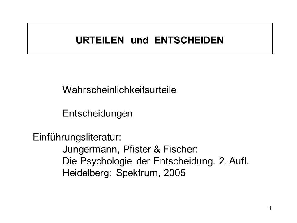 1 Wahrscheinlichkeitsurteile Entscheidungen Einführungsliteratur: Jungermann, Pfister & Fischer: Die Psychologie der Entscheidung. 2. Aufl. Heidelberg