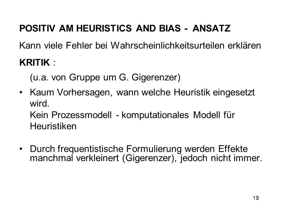 19 POSITIV AM HEURISTICS AND BIAS - ANSATZ Kann viele Fehler bei Wahrscheinlichkeitsurteilen erklären KRITIK : (u.a. von Gruppe um G. Gigerenzer) Kaum