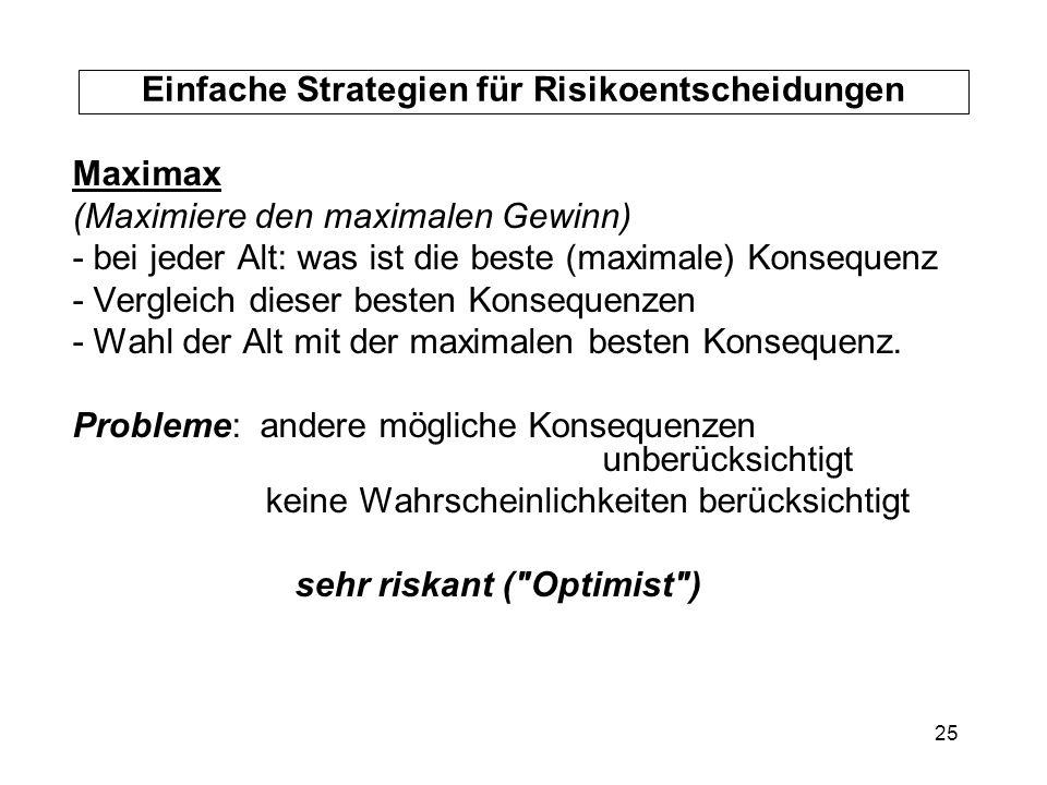 25 Einfache Strategien für Risikoentscheidungen Maximax (Maximiere den maximalen Gewinn) - bei jeder Alt: was ist die beste (maximale) Konsequenz - Ve