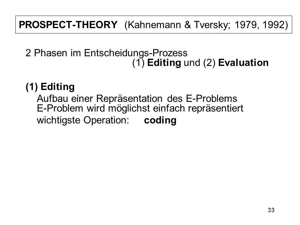 33 PROSPECT-THEORY (Kahnemann & Tversky; 1979, 1992) 2 Phasen im Entscheidungs-Prozess (1) Editing und (2) Evaluation (1) Editing Aufbau einer Repräse