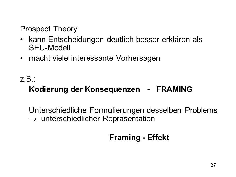 37 Prospect Theory kann Entscheidungen deutlich besser erklären als SEU-Modell macht viele interessante Vorhersagen z.B.: Kodierung der Konsequenzen -