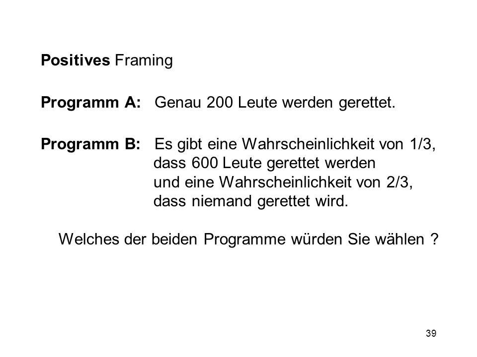 39 Positives Framing Programm A: Genau 200 Leute werden gerettet. Programm B: Es gibt eine Wahrscheinlichkeit von 1/3, dass 600 Leute gerettet werden