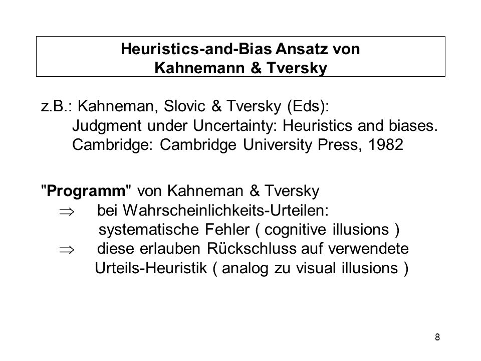 8 Heuristics-and-Bias Ansatz von Kahnemann & Tversky z.B.: Kahneman, Slovic & Tversky (Eds): Judgment under Uncertainty: Heuristics and biases. Cambri