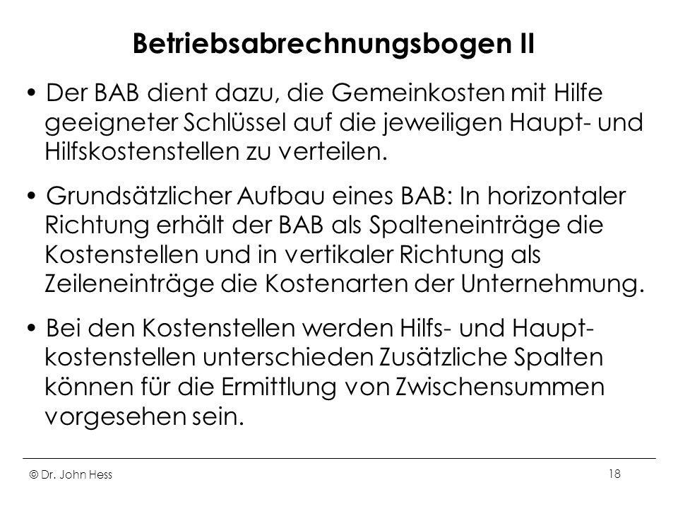 © Dr. John Hess18 Betriebsabrechnungsbogen II Der BAB dient dazu, die Gemeinkosten mit Hilfe geeigneter Schlüssel auf die jeweiligen Haupt- und Hilfsk