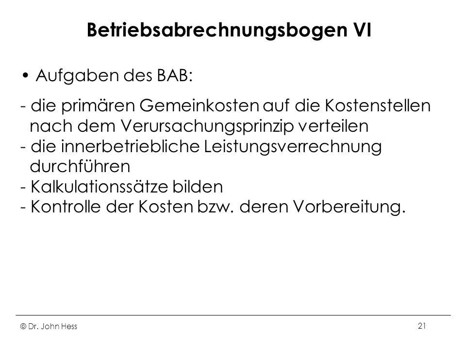 © Dr. John Hess21 Betriebsabrechnungsbogen VI Aufgaben des BAB: - die primären Gemeinkosten auf die Kostenstellen nach dem Verursachungsprinzip vertei