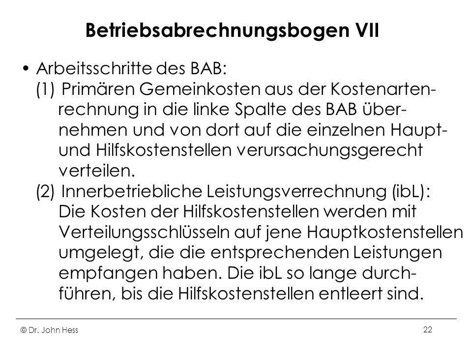 © Dr. John Hess22 Betriebsabrechnungsbogen VII Arbeitsschritte des BAB: (1) Primären Gemeinkosten aus der Kostenarten- rechnung in die linke Spalte de