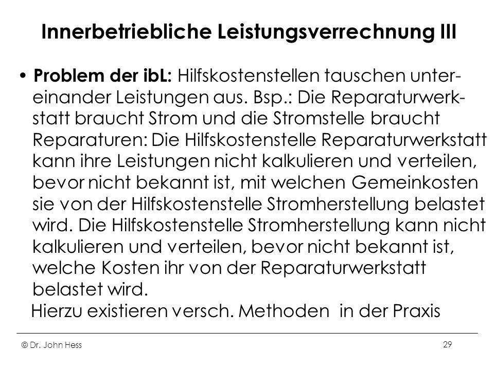 © Dr. John Hess29 Innerbetriebliche Leistungsverrechnung III Problem der ibL: Hilfskostenstellen tauschen unter- einander Leistungen aus. Bsp.: Die Re