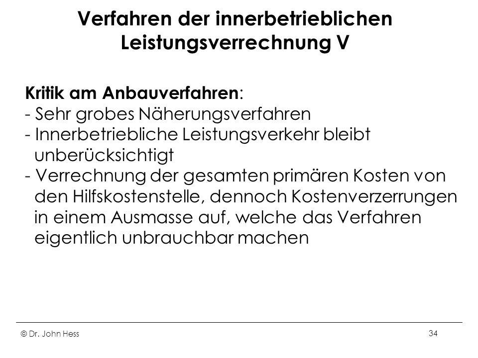 © Dr. John Hess34 Verfahren der innerbetrieblichen Leistungsverrechnung V Kritik am Anbauverfahren : - Sehr grobes Näherungsverfahren - Innerbetriebli