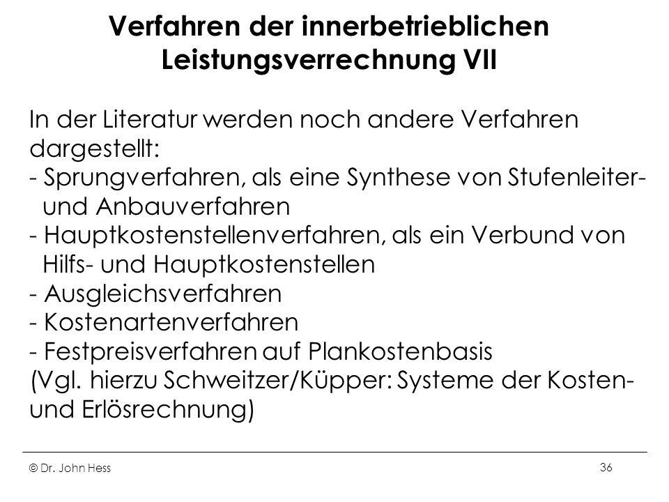 © Dr. John Hess36 Verfahren der innerbetrieblichen Leistungsverrechnung VII In der Literatur werden noch andere Verfahren dargestellt: - Sprungverfahr