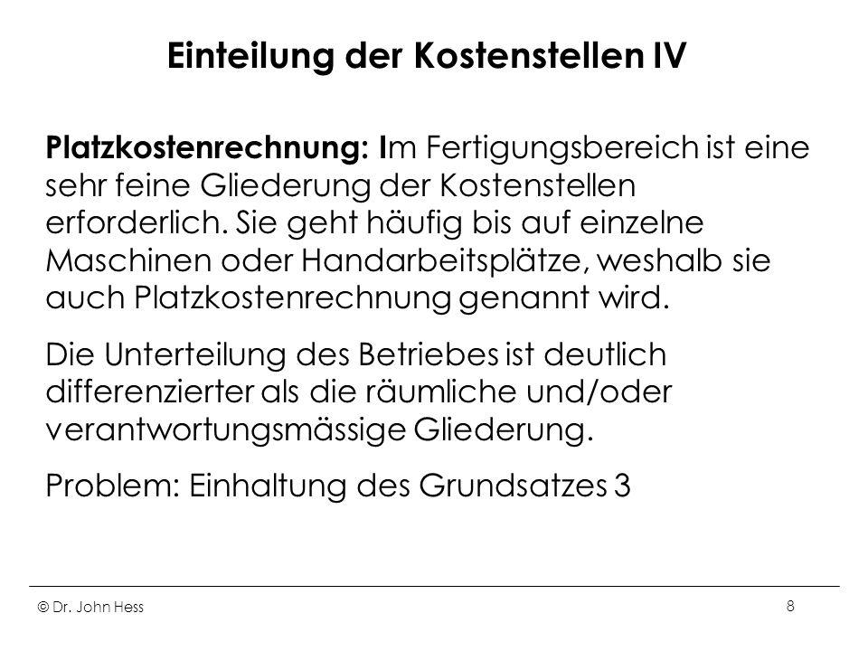 © Dr. John Hess8 Einteilung der Kostenstellen IV Platzkostenrechnung: I m Fertigungsbereich ist eine sehr feine Gliederung der Kostenstellen erforderl