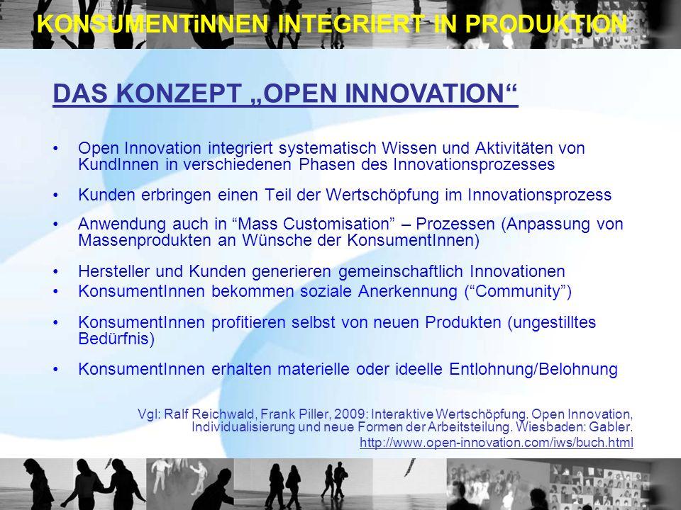Open Innovation integriert systematisch Wissen und Aktivitäten von KundInnen in verschiedenen Phasen des Innovationsprozesses Kunden erbringen einen Teil der Wertschöpfung im Innovationsprozess Anwendung auch in Mass Customisation – Prozessen (Anpassung von Massenprodukten an Wünsche der KonsumentInnen) Hersteller und Kunden generieren gemeinschaftlich Innovationen KonsumentInnen bekommen soziale Anerkennung (Community) KonsumentInnen profitieren selbst von neuen Produkten (ungestilltes Bedürfnis) KonsumentInnen erhalten materielle oder ideelle Entlohnung/Belohnung Vgl: Ralf Reichwald, Frank Piller, 2009: Interaktive Wertschöpfung.