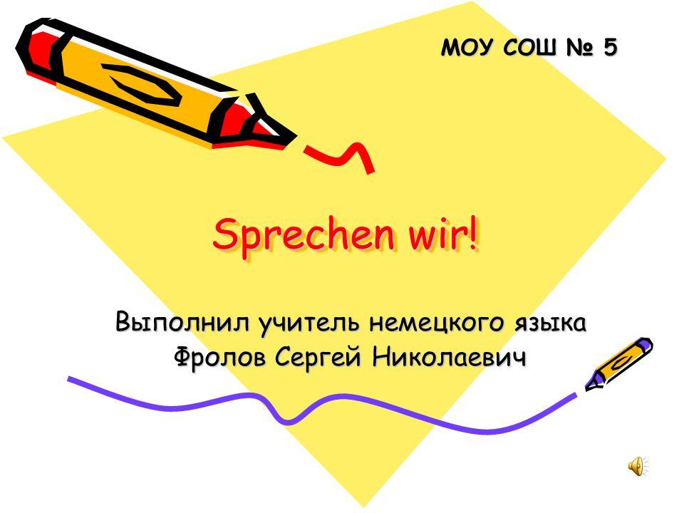 Sprechen wir! Выполнил учитель немецкого языка Фролов Сергей Николаевич МОУ СОШ 5