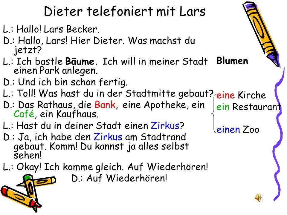 Dieter telefoniert mit Lars L.: Hallo! Lars Becker. D.: Hallo, Lars! Hier Dieter. Was machst du jetzt? L.: Ich bastle Bäume. Ich will in meiner Stadt